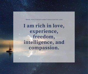 I am rich in love, experience, freedom, intelligence, and compassion.