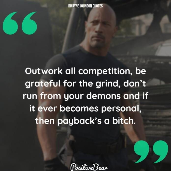 """dwayne johnson quotes motivation - """"Outwork all competition, be grateful for the grind, don't run from your demons and if it ever becomes personal, then payback's a bitch. """" – Dwayne Johnson"""