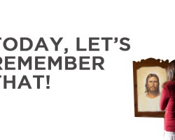 Today, Let's Remember That!