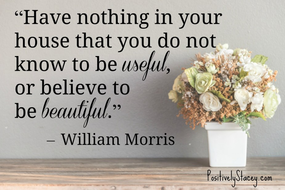 """Have nothing in your house that you do not know to be useful, or believe to be beautiful."" – William Morris"