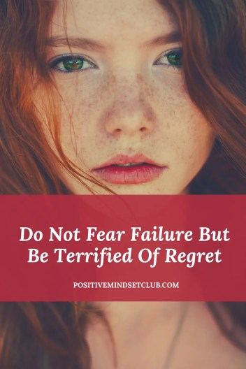 Do Not Fear Failure But Be Terrified Of Regret