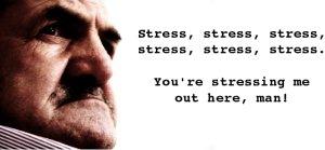 Stress, stress, stress.