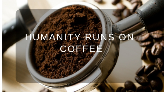 Humanity Runs On Coffee