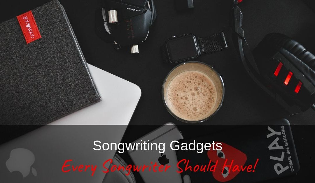 Songwriting Gadgets Every Songwriter Should Have!