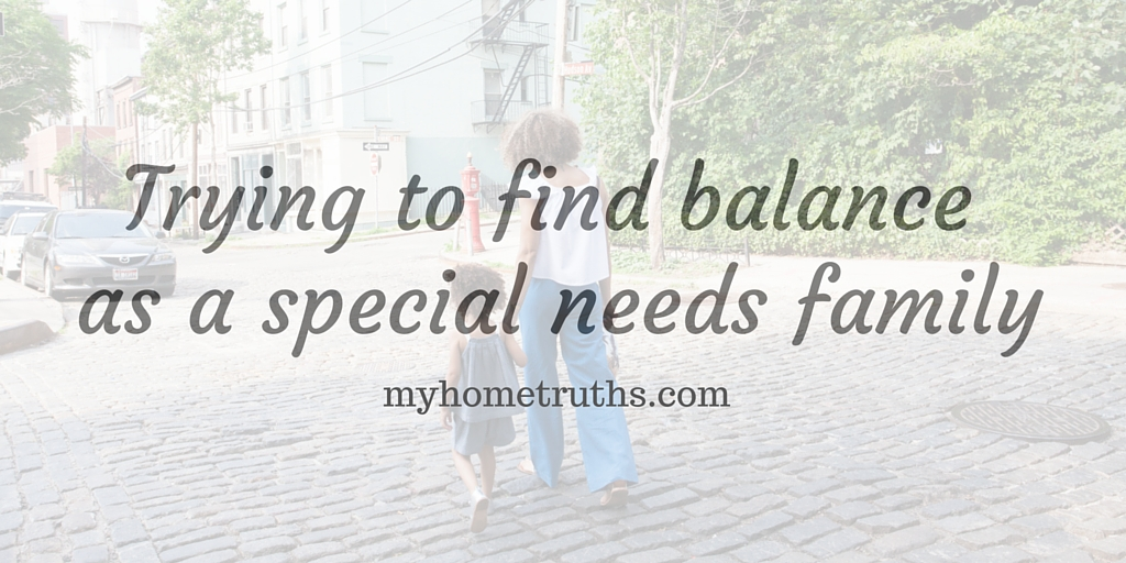 Trying to find balance as a special needs family - www.myhometruths.com
