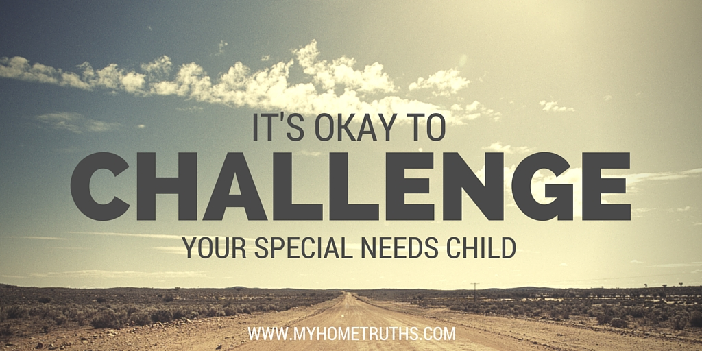 It's okay to challenge your special needs child - www.myhometruths.com