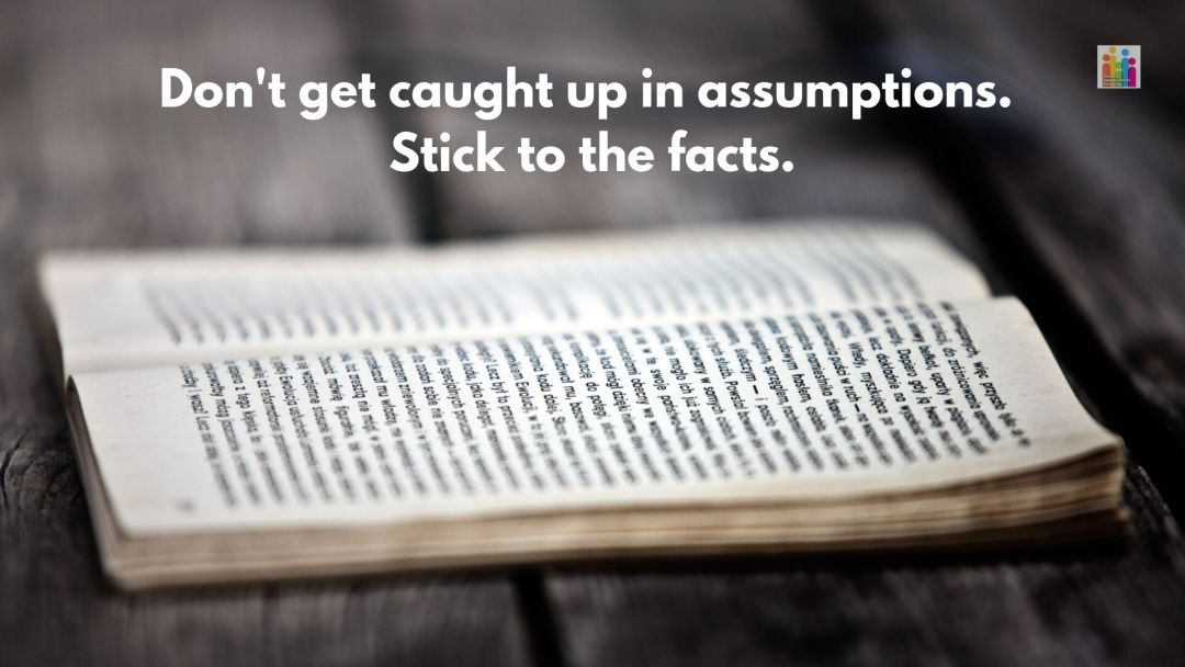 """Image of an open book full of text on a wooden table with the words """"don't get caught up in assumptions. Stick to the facts."""""""