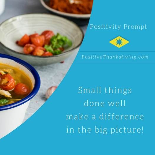 Small things done well make a difference in the big picture of your life.