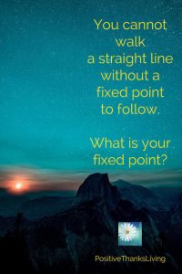 You cannot walk a straight line without a fixed point to follow. What is your fixed point