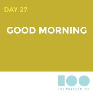 Day 27 : Good Morning| Positive 100 | Chronic Positivity Project