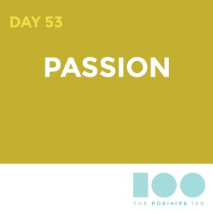 Day 53 : Passion | Positive 100 | Chronic Positivity Project