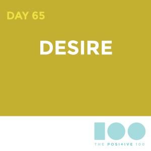 Day 65 : Desire | Positive 100 | Chronic Positivity Project
