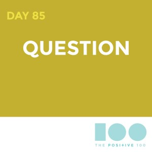 Day 85 : Question | Positive 100 | Chronic Positivity Project