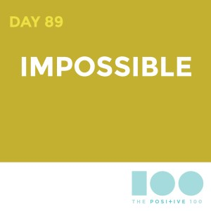 Day 89 : Impossible | Positive 100 | Chronic Positivity Project