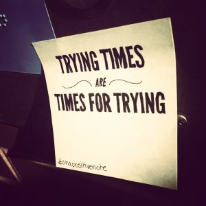 """""""Trying times are times for trying"""" 
