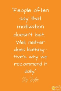 """People often say that motivation doesn't last. Well, neither does bathing--that's why we recommend it daily."" --Zig Ziglar quote"