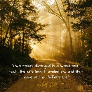 "Positive quote ""Two roads diverged in a wood and I took the one less traveled by, and that made all the difference."" --Robert Frost"