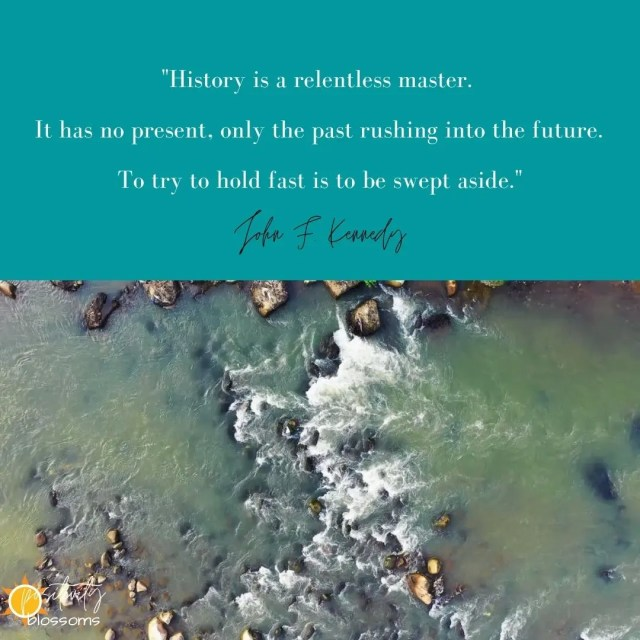 """History is a relentless master. It has no present, only the past rushing into the future. To try to hold fast is to be swept aside."" John F. Kennedy Quote Image via Positivity Blossoms"
