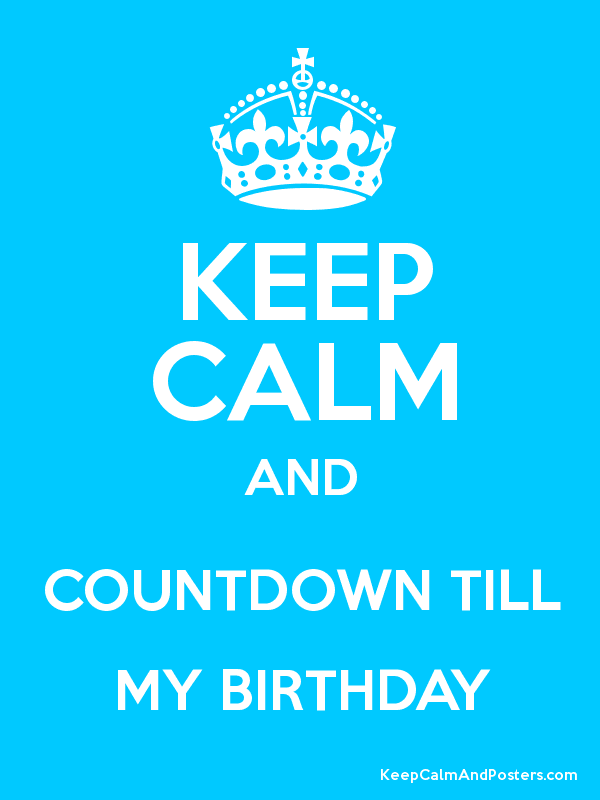 Keep Calm And Countdown Till My Birthday Keep Calm And Posters Generator Maker For Free Keepcalmandposters Com
