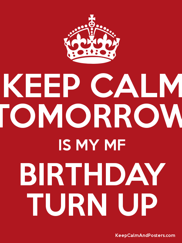 Keep Calm Tomorrow Is My Mf Birthday Turn Up Keep Calm And Posters Generator Maker For Free Keepcalmandposters Com