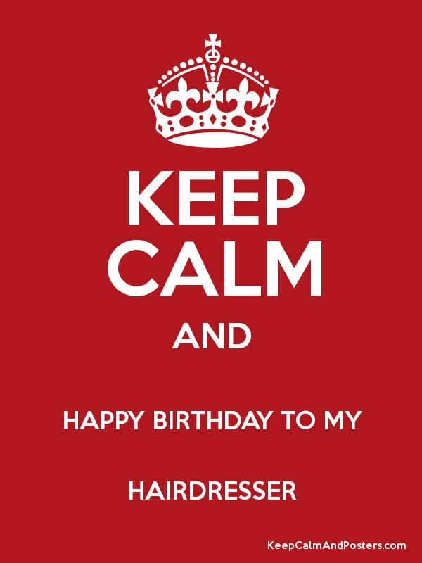Keep Calm And Happy Birthday To My Hairdresser Keep Calm And Posters Generator Maker For Free Keepcalmandposters Com