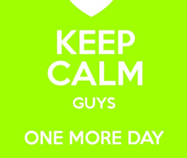 Keep Calm Guys One More Day To Go Poster