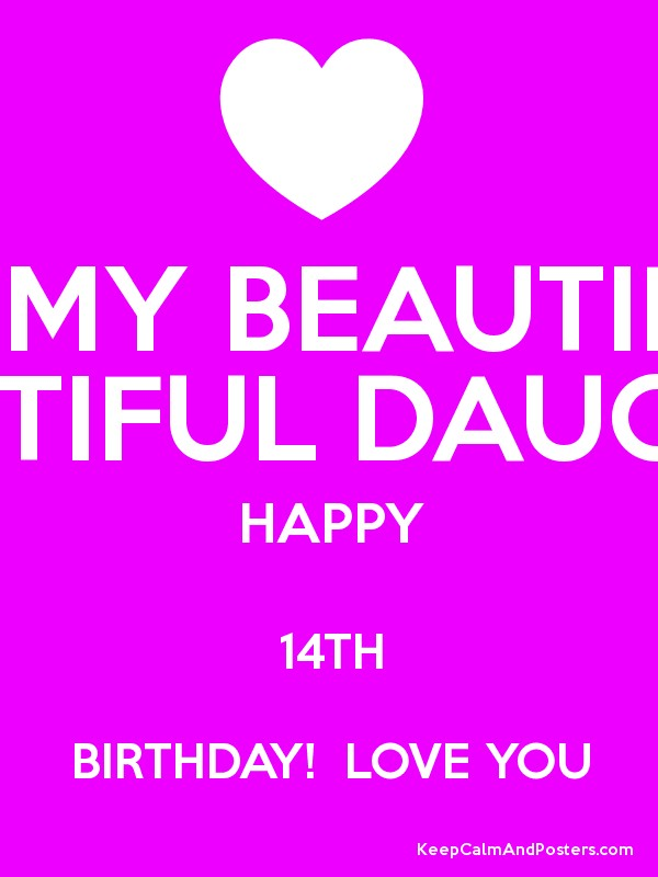 To My Beautiful Beautiful Daughter Happy 14th Birthday Love You Keep Calm And Posters Generator Maker For Free Keepcalmandposters Com