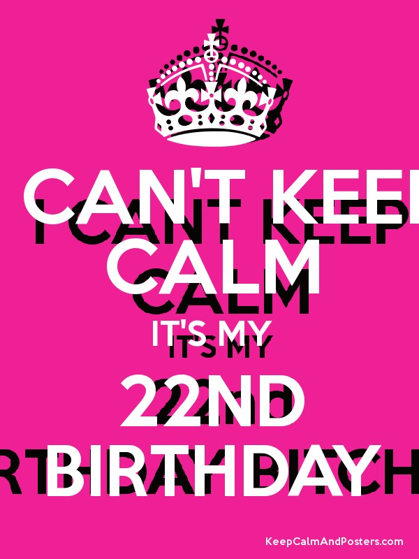 I Can T Keep Calm It S My 22nd Birthday Keep Calm And Posters Generator Maker For Free Keepcalmandposters Com