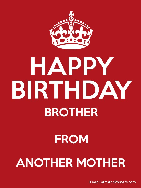 Happy Birthday Brother From Another Mother Keep Calm And Posters Generator Maker For Free Keepcalmandposters Com