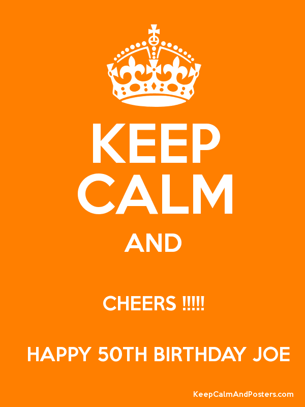 Keep Calm And Cheers Happy 50th Birthday Joe Keep Calm And Posters Generator Maker For Free Keepcalmandposters Com