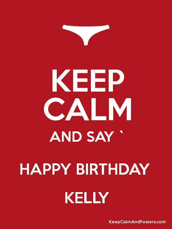 Keep Calm And Say Happy Birthday Kelly Keep Calm And Posters Generator Maker For Free Keepcalmandposters Com