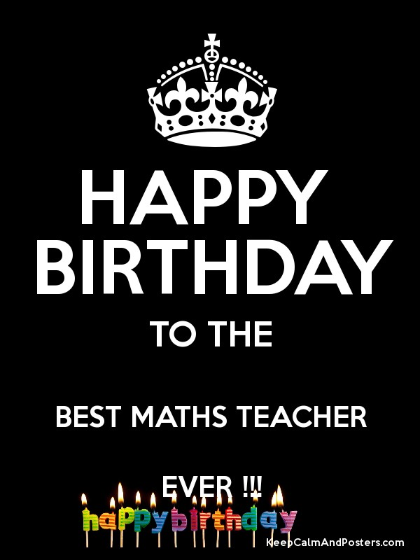 Happy Birthday To The Best Maths Teacher Ever Keep Calm And Posters Generator Maker For Free Keepcalmandposters Com