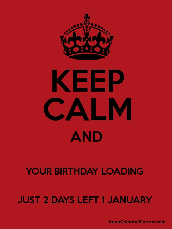 Keep Calm And Your Birthday Loading Just 2 Days Left 1 January Keep Calm And Posters Generator Maker For Free Keepcalmandposters Com