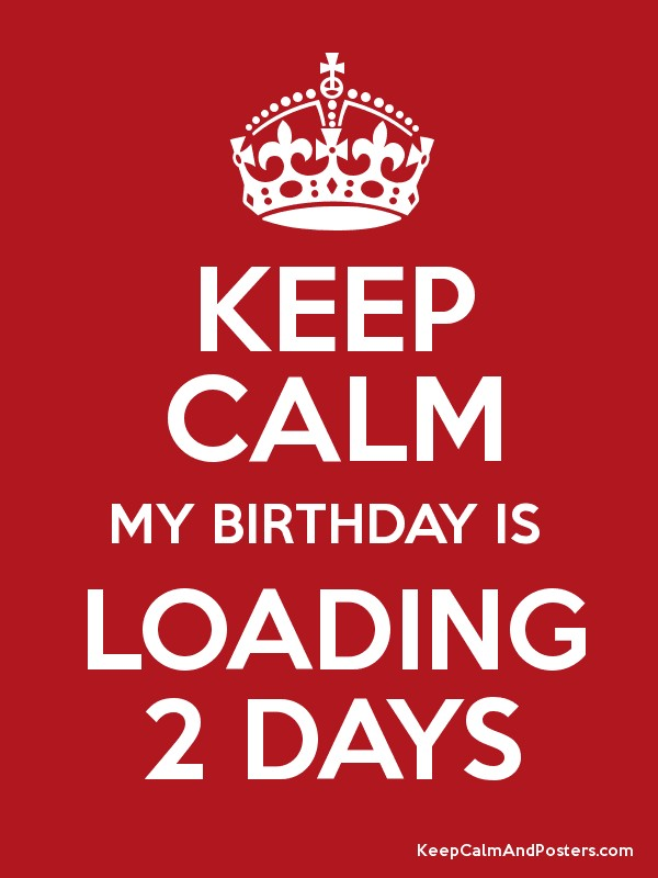 Keep Calm My Birthday Is Loading 2 Days Keep Calm And Posters Generator Maker For Free Keepcalmandposters Com