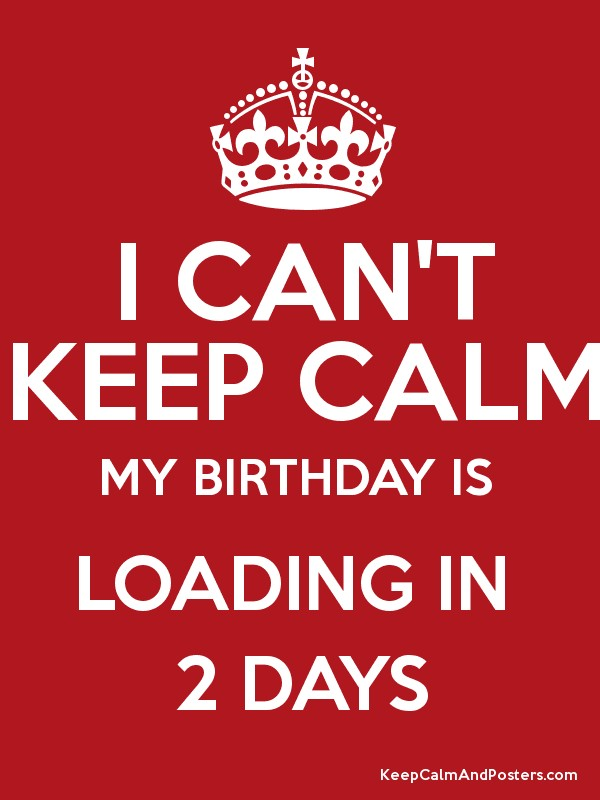 I Can T Keep Calm My Birthday Is Loading In 2 Days Keep Calm And Posters Generator Maker For Free Keepcalmandposters Com