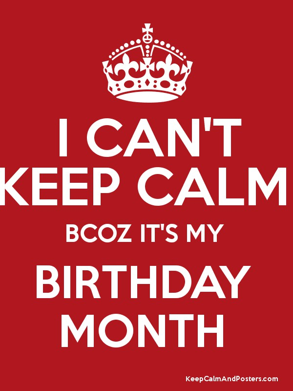 I Can T Keep Calm Bcoz It S My Birthday Month Keep Calm And Posters Generator Maker For Free Keepcalmandposters Com