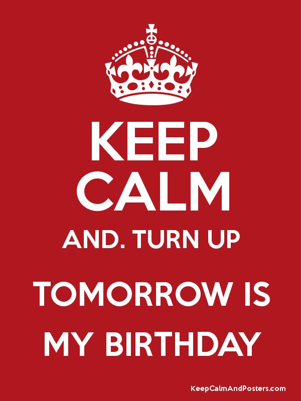 Keep Calm And Turn Up Tomorrow Is My Birthday Keep Calm And Posters Generator Maker For Free Keepcalmandposters Com