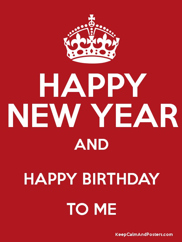 Happy New Year And Happy Birthday To Me Keep Calm And Posters Generator Maker For Free Keepcalmandposters Com