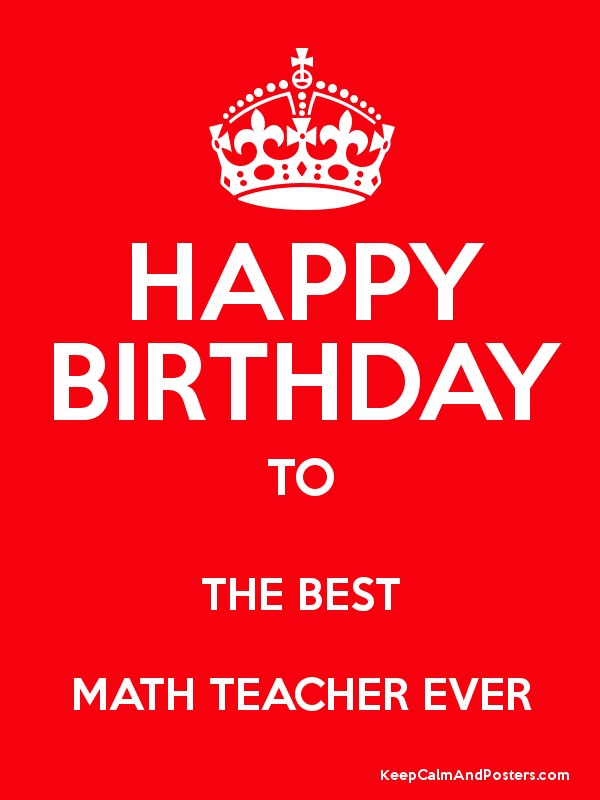 Happy Birthday To The Best Math Teacher Ever Keep Calm And Posters Generator Maker For Free Keepcalmandposters Com