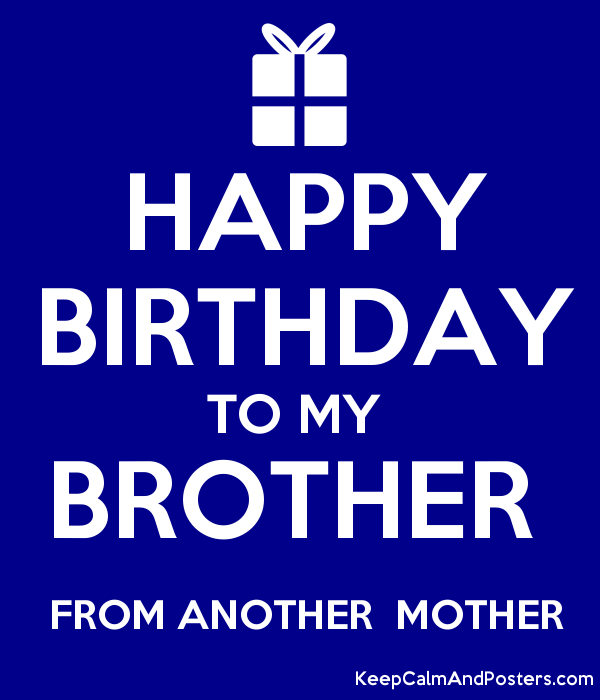 Happy Birthday To My Brother From Another Mother Keep Calm And Posters Generator Maker For Free Keepcalmandposters Com