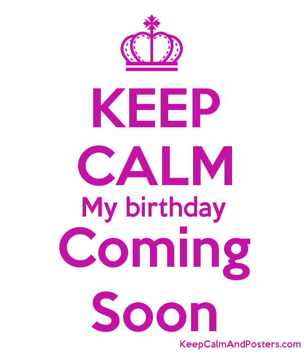 Keep Calm My Birthday Coming Soon Keep Calm And Posters Generator Maker For Free Keepcalmandposters Com