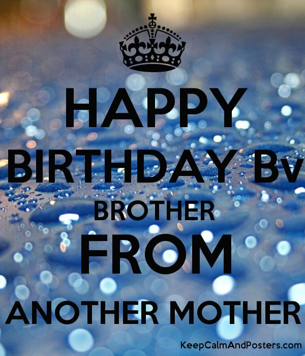 Happy Birthday Bv Brother From Another Mother Keep Calm And Posters Generator Maker For Free Keepcalmandposters Com