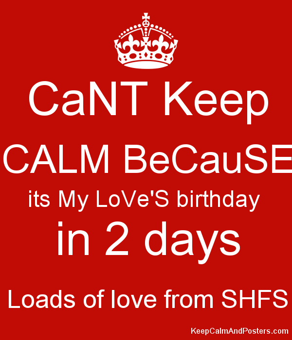 Cant Keep Calm Because Its My Love S Birthday In 2 Days Loads Of Love From Shfs Keep Calm And Posters Generator Maker For Free Keepcalmandposters Com