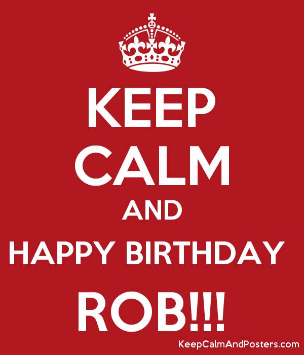 Keep Calm And Happy Birthday Rob Keep Calm And Posters Generator Maker For Free Keepcalmandposters Com