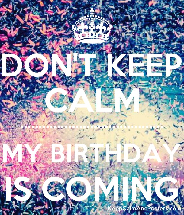Don T Keep Calm My Birthday Is Coming Keep Calm And Posters Generator Maker For Free Keepcalmandposters Com