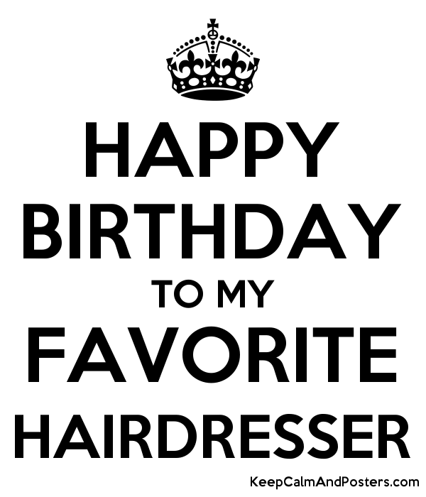 Happy Birthday To My Favorite Hairdresser Keep Calm And Posters Generator Maker For Free Keepcalmandposters Com