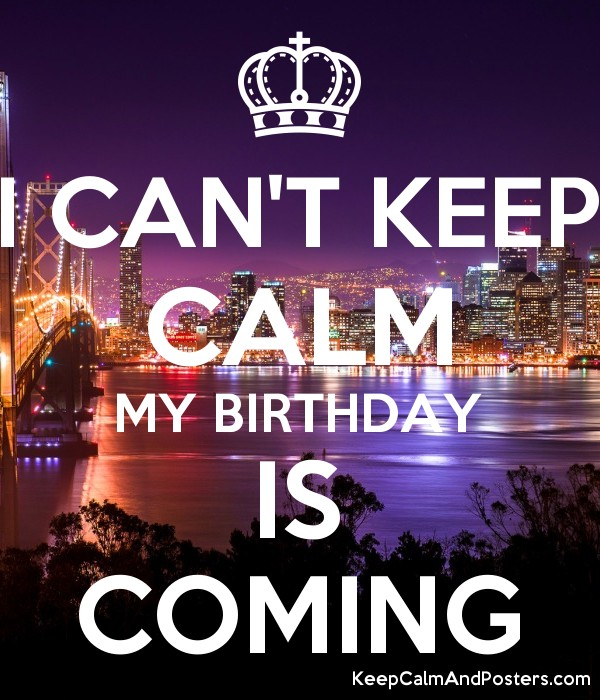 I Can T Keep Calm My Birthday Is Coming Keep Calm And Posters Generator Maker For Free Keepcalmandposters Com