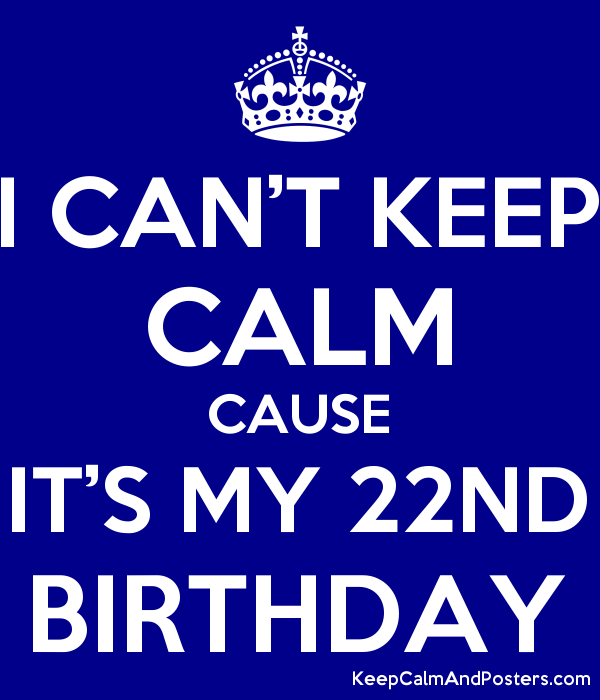 I Can T Keep Calm Cause It S My 22nd Birthday Keep Calm And Posters Generator Maker For Free Keepcalmandposters Com