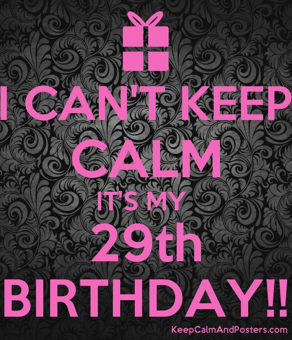 I Can T Keep Calm It S My 29th Birthday Keep Calm And Posters Generator Maker For Free Keepcalmandposters Com