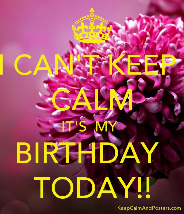 I Can T Keep Calm It S My Birthday Today Keep Calm And Posters Generator Maker For Free Keepcalmandposters Com
